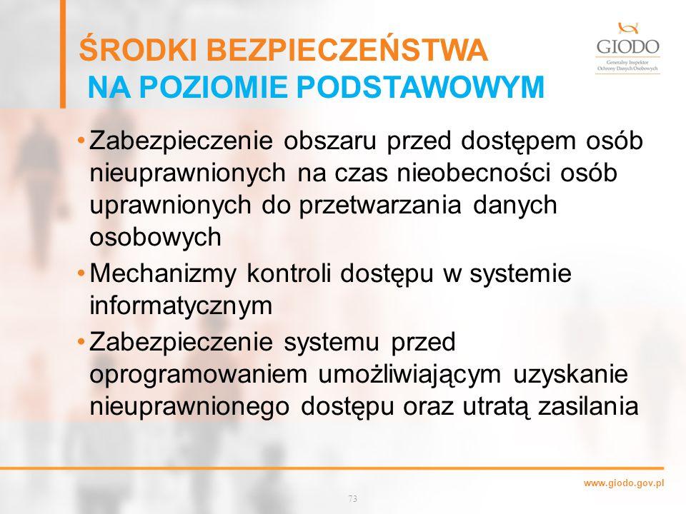 www.giodo.gov.pl ŚRODKI BEZPIECZEŃSTWA NA POZIOMIE PODSTAWOWYM Zabezpieczenie obszaru przed dostępem osób nieuprawnionych na czas nieobecności osób uprawnionych do przetwarzania danych osobowych Mechanizmy kontroli dostępu w systemie informatycznym Zabezpieczenie systemu przed oprogramowaniem umożliwiającym uzyskanie nieuprawnionego dostępu oraz utratą zasilania 73