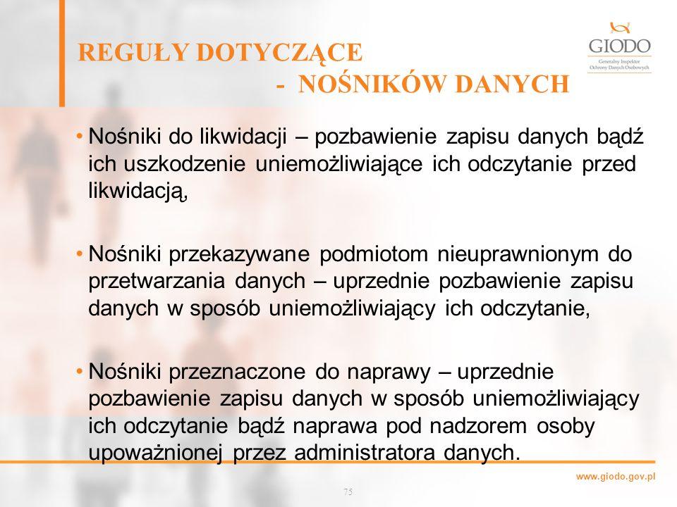www.giodo.gov.pl REGUŁY DOTYCZĄCE - NOŚNIKÓW DANYCH Nośniki do likwidacji – pozbawienie zapisu danych bądź ich uszkodzenie uniemożliwiające ich odczytanie przed likwidacją, Nośniki przekazywane podmiotom nieuprawnionym do przetwarzania danych – uprzednie pozbawienie zapisu danych w sposób uniemożliwiający ich odczytanie, Nośniki przeznaczone do naprawy – uprzednie pozbawienie zapisu danych w sposób uniemożliwiający ich odczytanie bądź naprawa pod nadzorem osoby upoważnionej przez administratora danych.