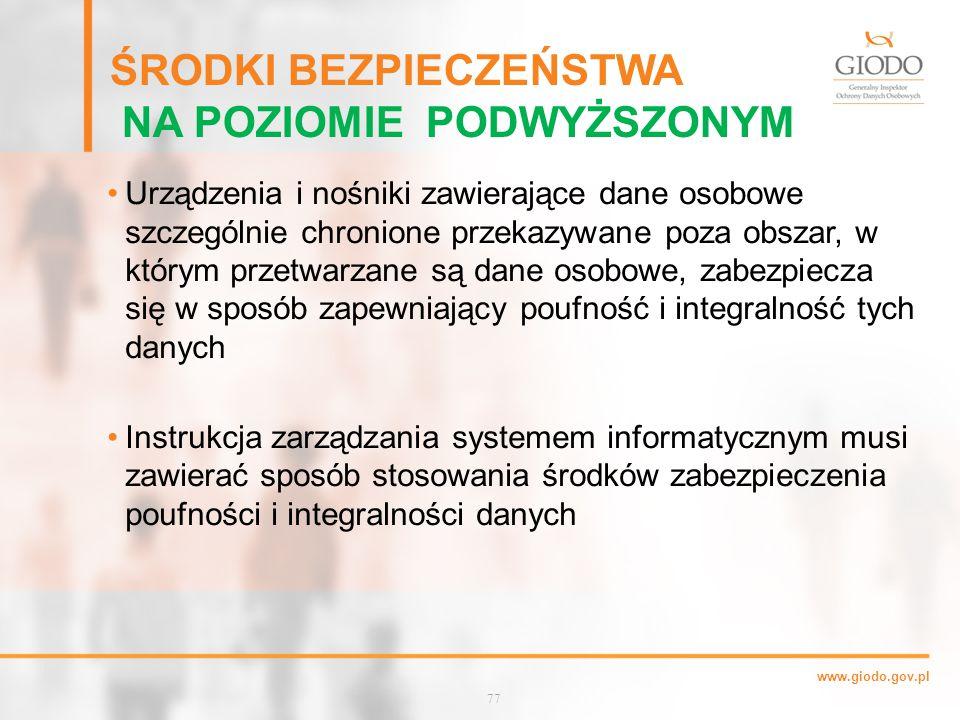 www.giodo.gov.pl ŚRODKI BEZPIECZEŃSTWA NA POZIOMIE PODWYŻSZONYM Urządzenia i nośniki zawierające dane osobowe szczególnie chronione przekazywane poza obszar, w którym przetwarzane są dane osobowe, zabezpiecza się w sposób zapewniający poufność i integralność tych danych Instrukcja zarządzania systemem informatycznym musi zawierać sposób stosowania środków zabezpieczenia poufności i integralności danych 77