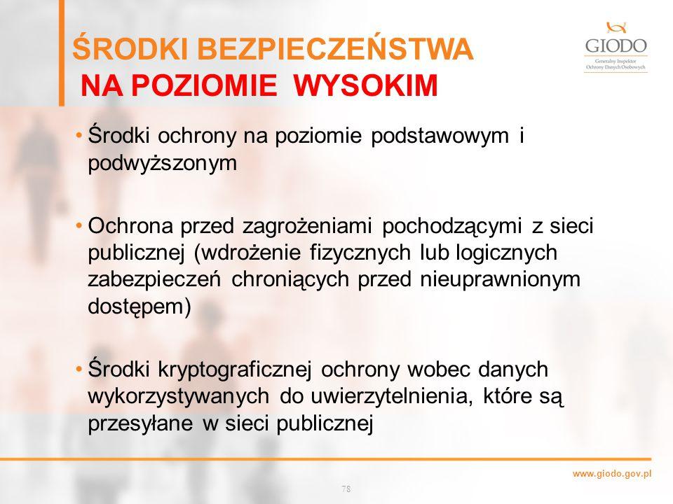 www.giodo.gov.pl ŚRODKI BEZPIECZEŃSTWA NA POZIOMIE WYSOKIM Środki ochrony na poziomie podstawowym i podwyższonym Ochrona przed zagrożeniami pochodzącymi z sieci publicznej (wdrożenie fizycznych lub logicznych zabezpieczeń chroniących przed nieuprawnionym dostępem) Środki kryptograficznej ochrony wobec danych wykorzystywanych do uwierzytelnienia, które są przesyłane w sieci publicznej 78