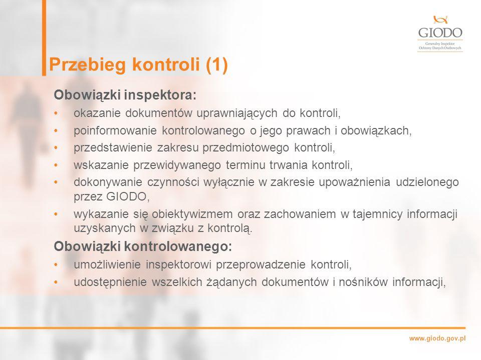 www.giodo.gov.pl Przebieg kontroli (1) Obowiązki inspektora: okazanie dokumentów uprawniających do kontroli, poinformowanie kontrolowanego o jego prawach i obowiązkach, przedstawienie zakresu przedmiotowego kontroli, wskazanie przewidywanego terminu trwania kontroli, dokonywanie czynności wyłącznie w zakresie upoważnienia udzielonego przez GIODO, wykazanie się obiektywizmem oraz zachowaniem w tajemnicy informacji uzyskanych w związku z kontrolą.
