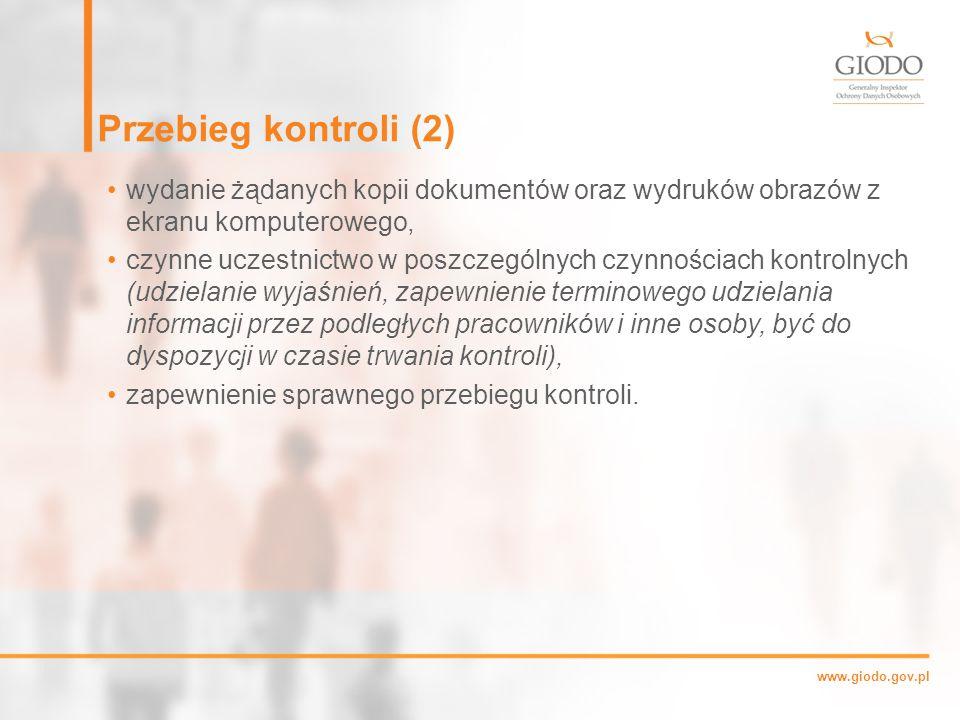 www.giodo.gov.pl Przebieg kontroli (2) wydanie żądanych kopii dokumentów oraz wydruków obrazów z ekranu komputerowego, czynne uczestnictwo w poszczególnych czynnościach kontrolnych (udzielanie wyjaśnień, zapewnienie terminowego udzielania informacji przez podległych pracowników i inne osoby, być do dyspozycji w czasie trwania kontroli), zapewnienie sprawnego przebiegu kontroli.