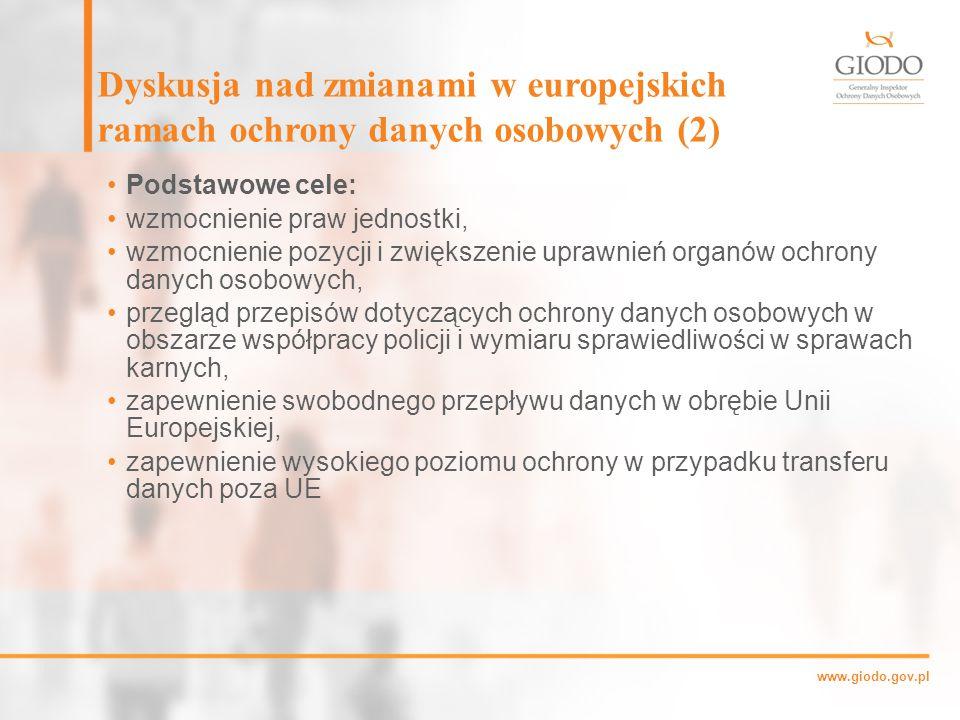 www.giodo.gov.pl Dyskusja nad zmianami w europejskich ramach ochrony danych osobowych (2) Podstawowe cele: wzmocnienie praw jednostki, wzmocnienie pozycji i zwiększenie uprawnień organów ochrony danych osobowych, przegląd przepisów dotyczących ochrony danych osobowych w obszarze współpracy policji i wymiaru sprawiedliwości w sprawach karnych, zapewnienie swobodnego przepływu danych w obrębie Unii Europejskiej, zapewnienie wysokiego poziomu ochrony w przypadku transferu danych poza UE