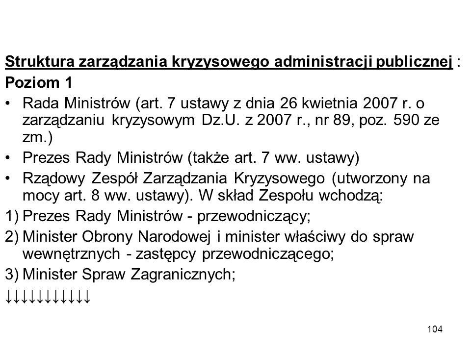 104 Struktura zarządzania kryzysowego administracji publicznej : Poziom 1 Rada Ministrów (art. 7 ustawy z dnia 26 kwietnia 2007 r. o zarządzaniu kryzy
