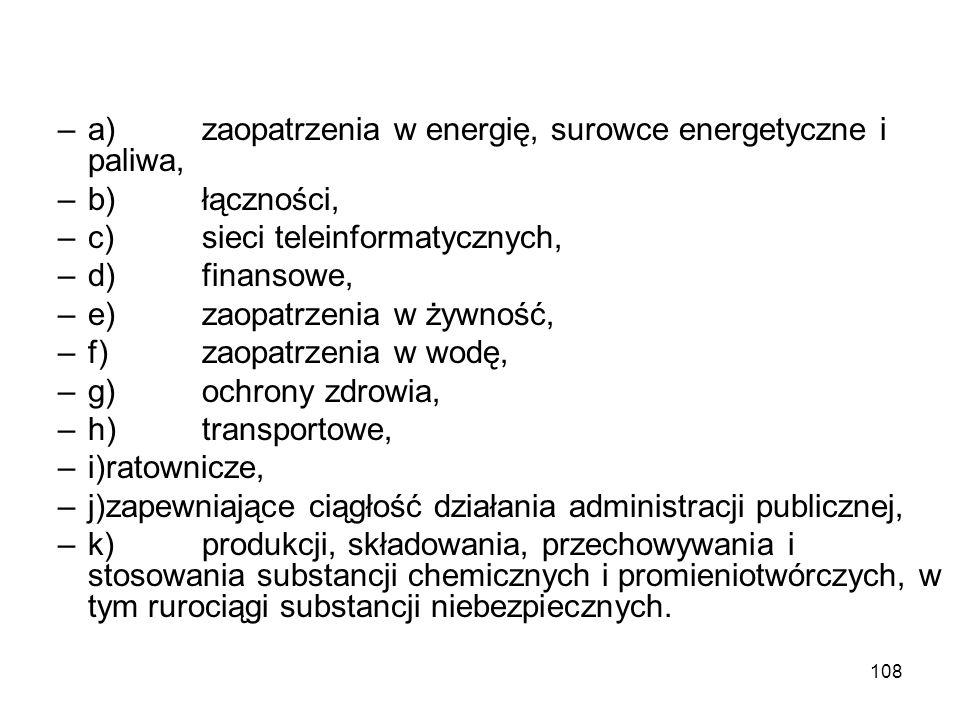 108 –a)zaopatrzenia w energię, surowce energetyczne i paliwa, –b)łączności, –c)sieci teleinformatycznych, –d)finansowe, –e)zaopatrzenia w żywność, –f)