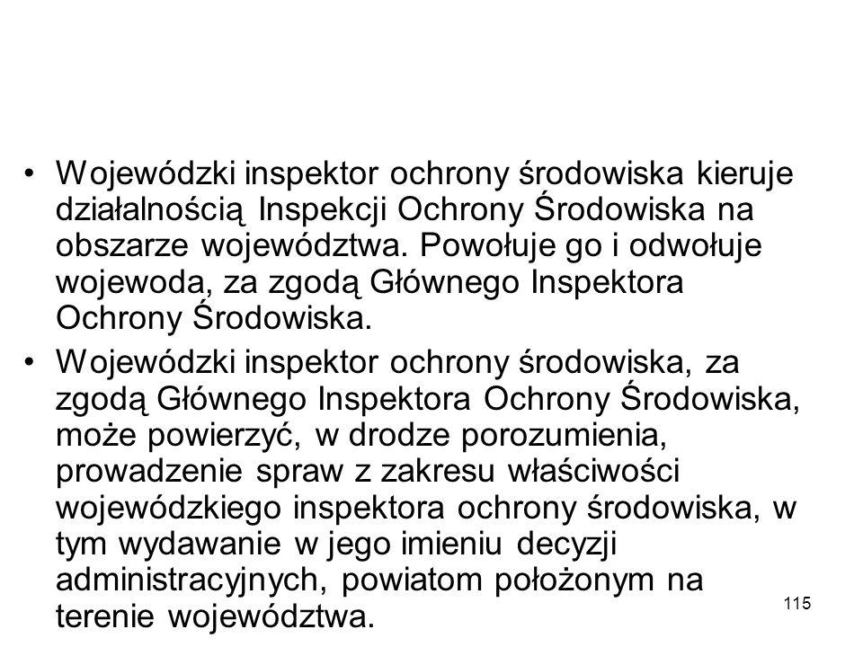 115 Wojewódzki inspektor ochrony środowiska kieruje działalnością Inspekcji Ochrony Środowiska na obszarze województwa. Powołuje go i odwołuje wojewod