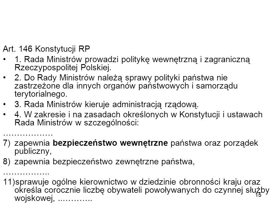 15 Art. 146 Konstytucji RP 1. Rada Ministrów prowadzi politykę wewnętrzną i zagraniczną Rzeczypospolitej Polskiej. 2. Do Rady Ministrów należą sprawy