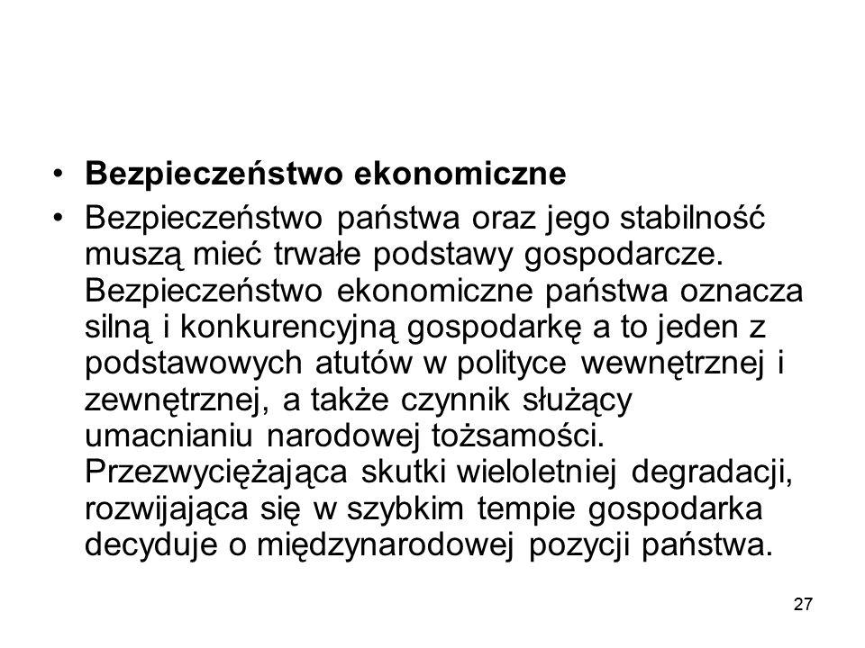 27 Bezpieczeństwo ekonomiczne Bezpieczeństwo państwa oraz jego stabilność muszą mieć trwałe podstawy gospodarcze. Bezpieczeństwo ekonomiczne państwa o