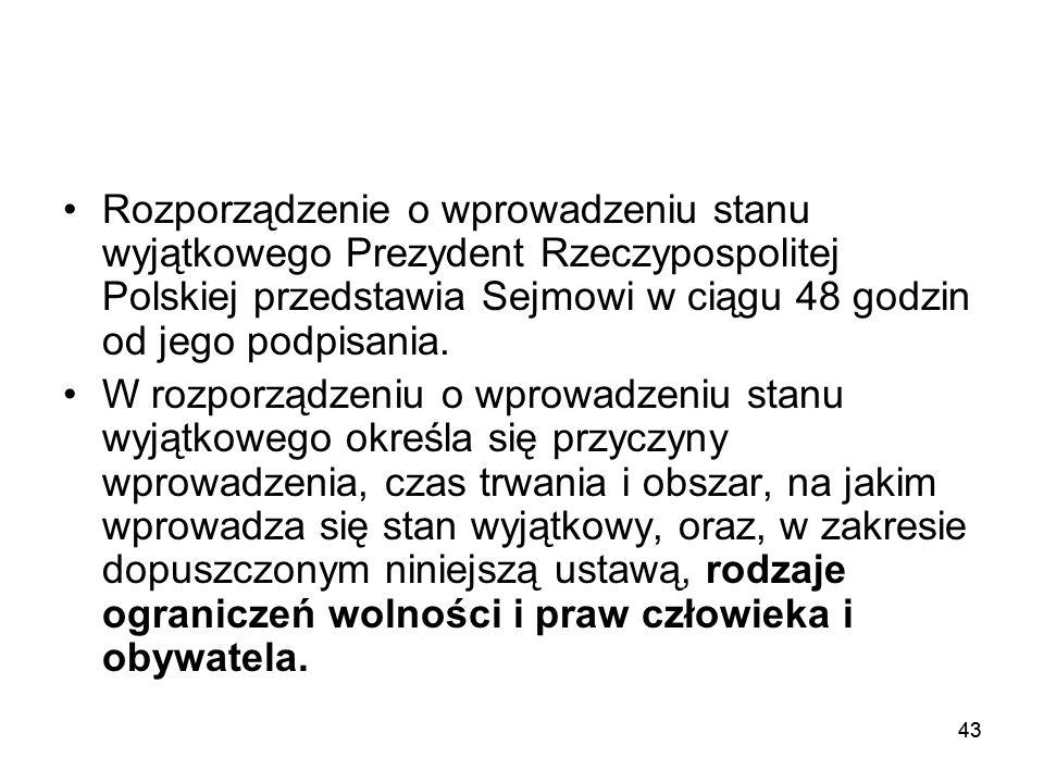 43 Rozporządzenie o wprowadzeniu stanu wyjątkowego Prezydent Rzeczypospolitej Polskiej przedstawia Sejmowi w ciągu 48 godzin od jego podpisania. W roz