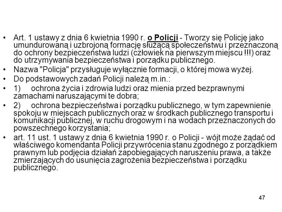 47 Art. 1 ustawy z dnia 6 kwietnia 1990 r. o Policji - Tworzy się Policję jako umundurowaną i uzbrojoną formację służącą społeczeństwu i przeznaczoną