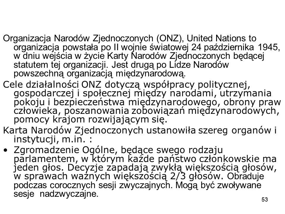 53 Organizacja Narodów Zjednoczonych (ONZ), United Nations to organizacja powstała po II wojnie światowej 24 października 1945, w dniu wejścia w życie