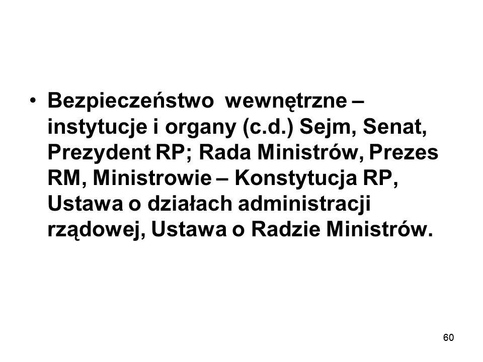 60 Bezpieczeństwo wewnętrzne – instytucje i organy (c.d.) Sejm, Senat, Prezydent RP; Rada Ministrów, Prezes RM, Ministrowie – Konstytucja RP, Ustawa o