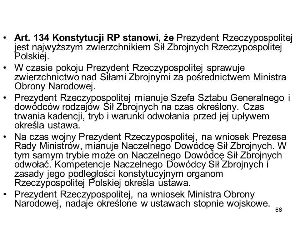 66 Art. 134 Konstytucji RP stanowi, że Prezydent Rzeczypospolitej jest najwyższym zwierzchnikiem Sił Zbrojnych Rzeczypospolitej Polskiej. W czasie pok