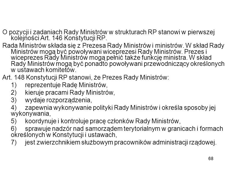 68 O pozycji i zadaniach Rady Ministrów w strukturach RP stanowi w pierwszej kolejności Art. 146 Konstytucji RP. Rada Ministrów składa się z Prezesa R