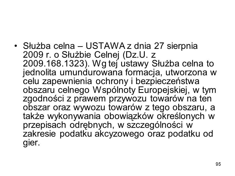 95 Służba celna – USTAWA z dnia 27 sierpnia 2009 r. o Służbie Celnej (Dz.U. z 2009.168.1323). Wg tej ustawy Służba celna to jednolita umundurowana for