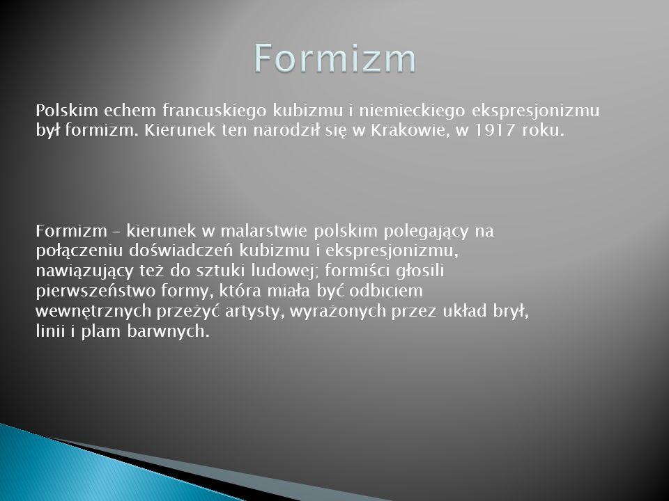 Polskim echem francuskiego kubizmu i niemieckiego ekspresjonizmu był formizm. Kierunek ten narodził się w Krakowie, w 1917 roku. Formizm – kierunek w