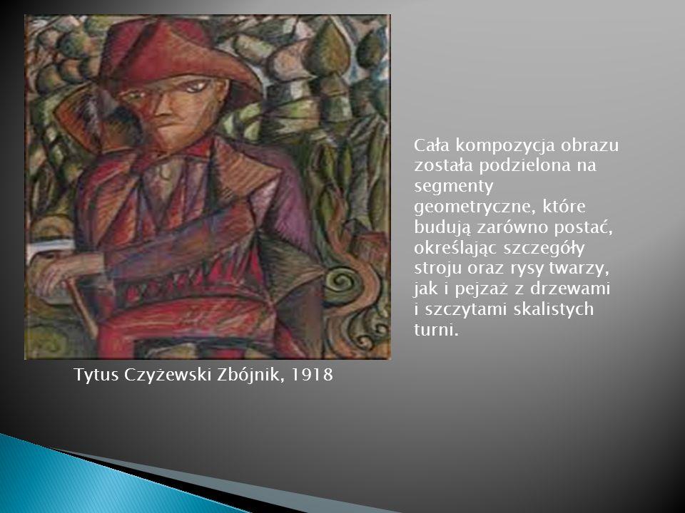 Tytus Czyżewski Zbójnik, 1918 Cała kompozycja obrazu została podzielona na segmenty geometryczne, które budują zarówno postać, określając szczegóły st