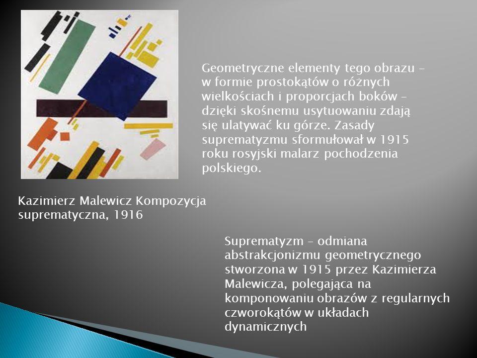 Kazimierz Malewicz Kompozycja suprematyczna, 1916 Geometryczne elementy tego obrazu – w formie prostokątów o różnych wielkościach i proporcjach boków