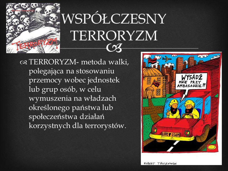   TERRORYZM- metoda walki, polegająca na stosowaniu przemocy wobec jednostek lub grup osób, w celu wymuszenia na władzach określonego państwa lub sp