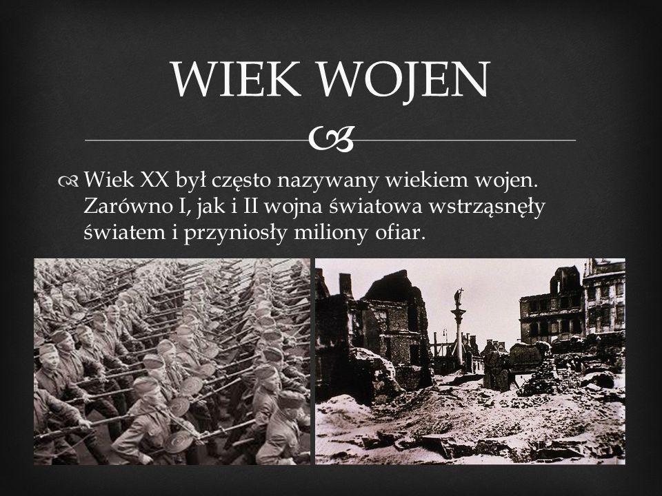   Wiek XX był często nazywany wiekiem wojen. Zarówno I, jak i II wojna światowa wstrząsnęły światem i przyniosły miliony ofiar. WIEK WOJEN