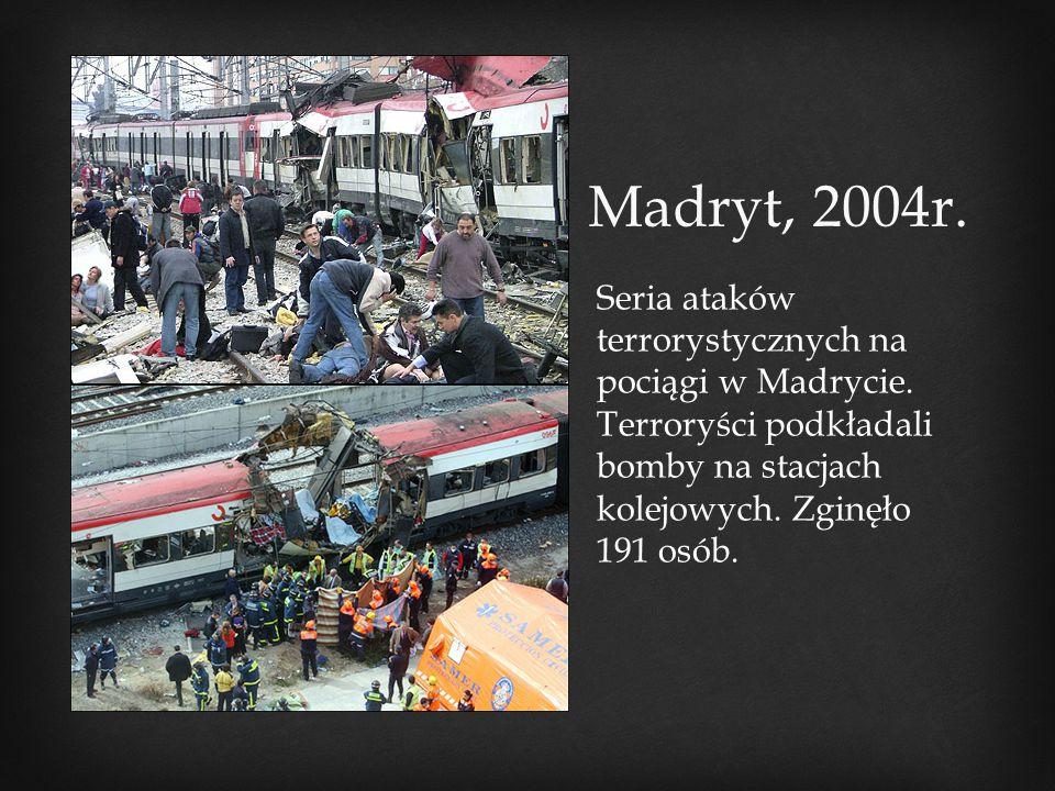 Madryt, 2004r. Seria ataków terrorystycznych na pociągi w Madrycie. Terroryści podkładali bomby na stacjach kolejowych. Zginęło 191 osób.