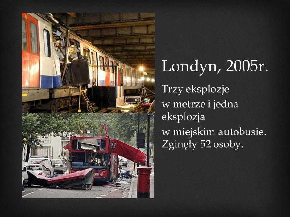 Londyn, 2005r. Trzy eksplozje w metrze i jedna eksplozja w miejskim autobusie. Zginęły 52 osoby.