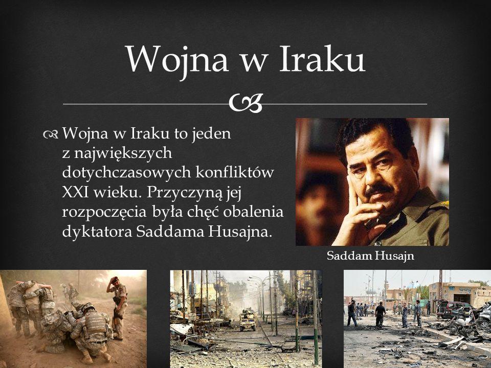   Wojna w Iraku to jeden z największych dotychczasowych konfliktów XXI wieku. Przyczyną jej rozpoczęcia była chęć obalenia dyktatora Saddama Husajna