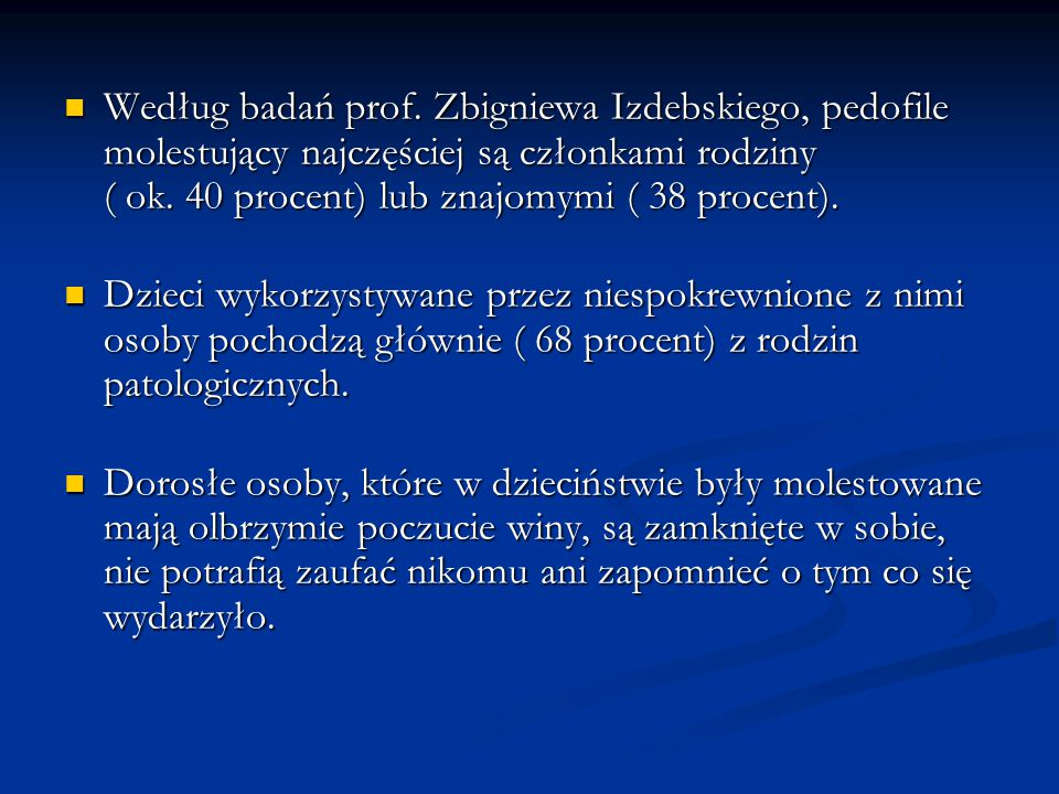 Według badań prof. Zbigniewa Izdebskiego, pedofile molestujący najczęściej są członkami rodziny ( ok. 40 procent) lub znajomymi ( 38 procent). Według