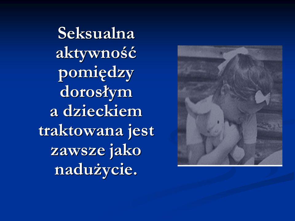 Seksualna aktywność pomiędzy dorosłym a dzieckiem traktowana jest zawsze jako nadużycie. Seksualna aktywność pomiędzy dorosłym a dzieckiem traktowana