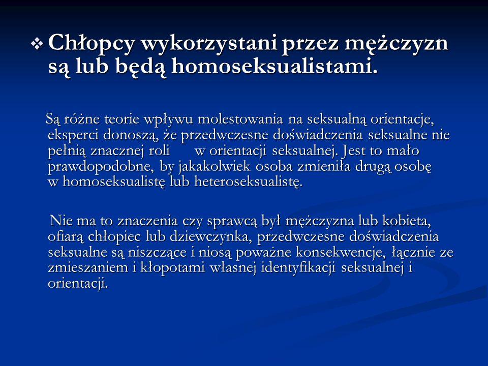  Chłopcy wykorzystani przez mężczyzn są lub będą homoseksualistami. Są różne teorie wpływu molestowania na seksualną orientacje, eksperci donoszą, że