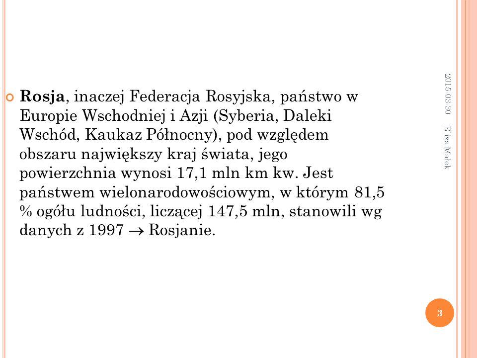 2015-03-30 Eliza Małek 3 Rosja, inaczej Federacja Rosyjska, państwo w Europie Wschodniej i Azji (Syberia, Daleki Wschód, Kaukaz Północny), pod względem obszaru największy kraj świata, jego powierzchnia wynosi 17,1 mln km kw.