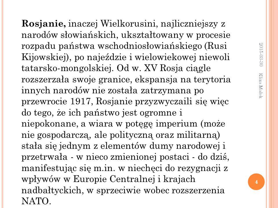 2015-03-30 Eliza Małek 4 Rosjanie, inaczej Wielkorusini, najliczniejszy z narodów słowiańskich, ukształtowany w procesie rozpadu państwa wschodniosłowiańskiego (Rusi Kijowskiej), po najeździe i wielowiekowej niewoli tatarsko-mongolskiej.