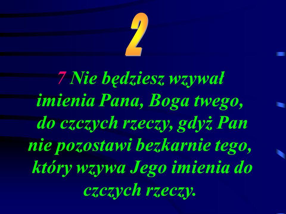 7 Nie będziesz wzywał imienia Pana, Boga twego, do czczych rzeczy, gdyż Pan nie pozostawi bezkarnie tego, który wzywa Jego imienia do czczych rzeczy.