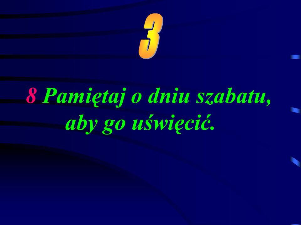 8 Pamiętaj o dniu szabatu, aby go uświęcić.