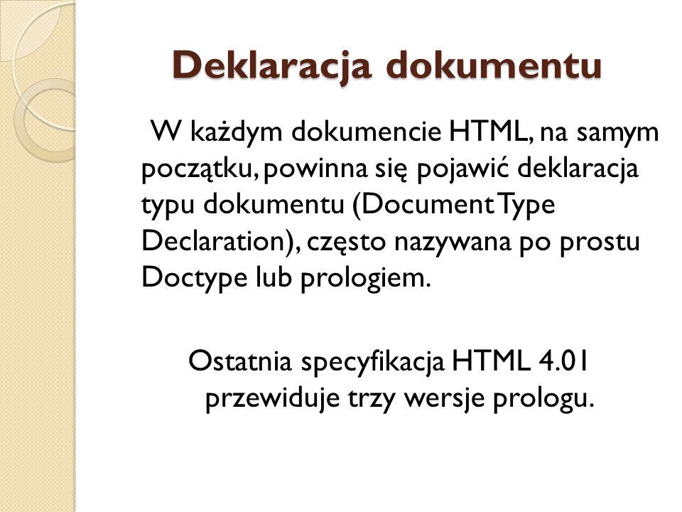 Deklaracja dokumentu W każdym dokumencie HTML, na samym początku, powinna się pojawić deklaracja typu dokumentu (Document Type Declaration), często na