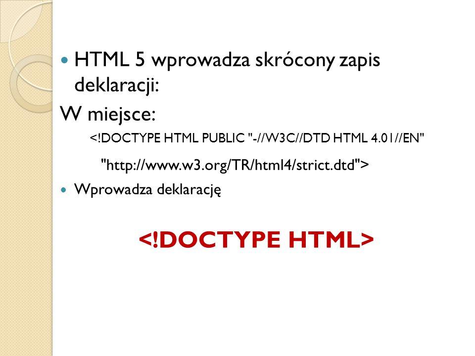 HTML 5 wprowadza skrócony zapis deklaracji: W miejsce: <!DOCTYPE HTML PUBLIC