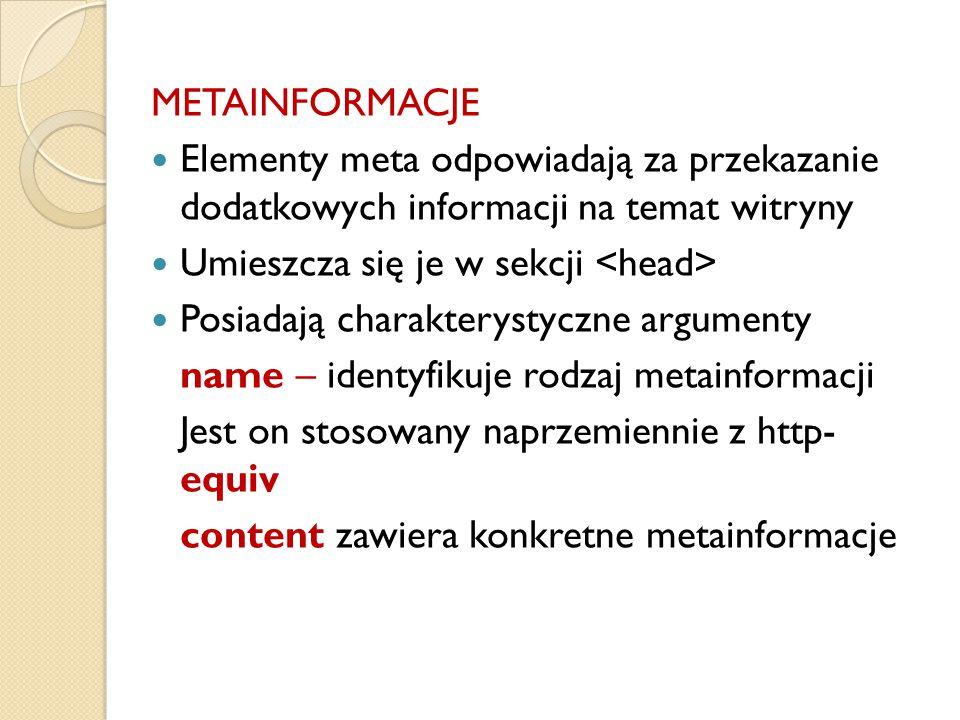 METAINFORMACJE Elementy meta odpowiadają za przekazanie dodatkowych informacji na temat witryny Umieszcza się je w sekcji Posiadają charakterystyczne