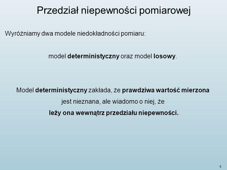 9 Przedział niepewności pomiarowej Model ten zakłada także, że powtarzanie pomiaru daje zawsze takie same wartości, obarczone takim samym błędem prawdziwym, nieznanym co do wartości, tzn.: estymata (ang.