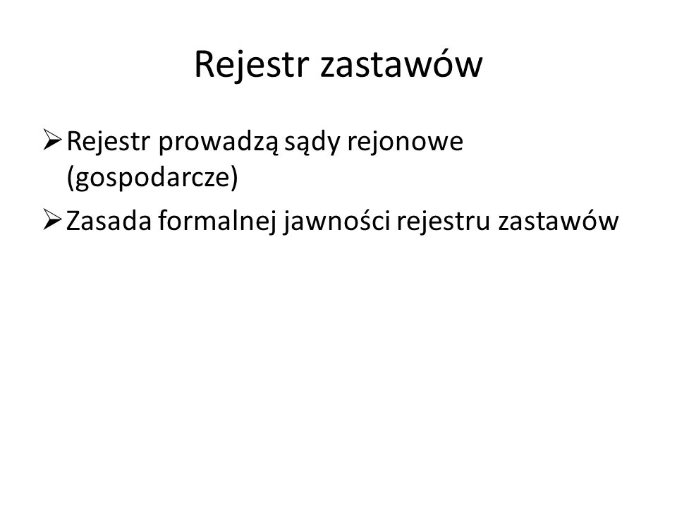 Rejestr zastawów  Rejestr prowadzą sądy rejonowe (gospodarcze)  Zasada formalnej jawności rejestru zastawów