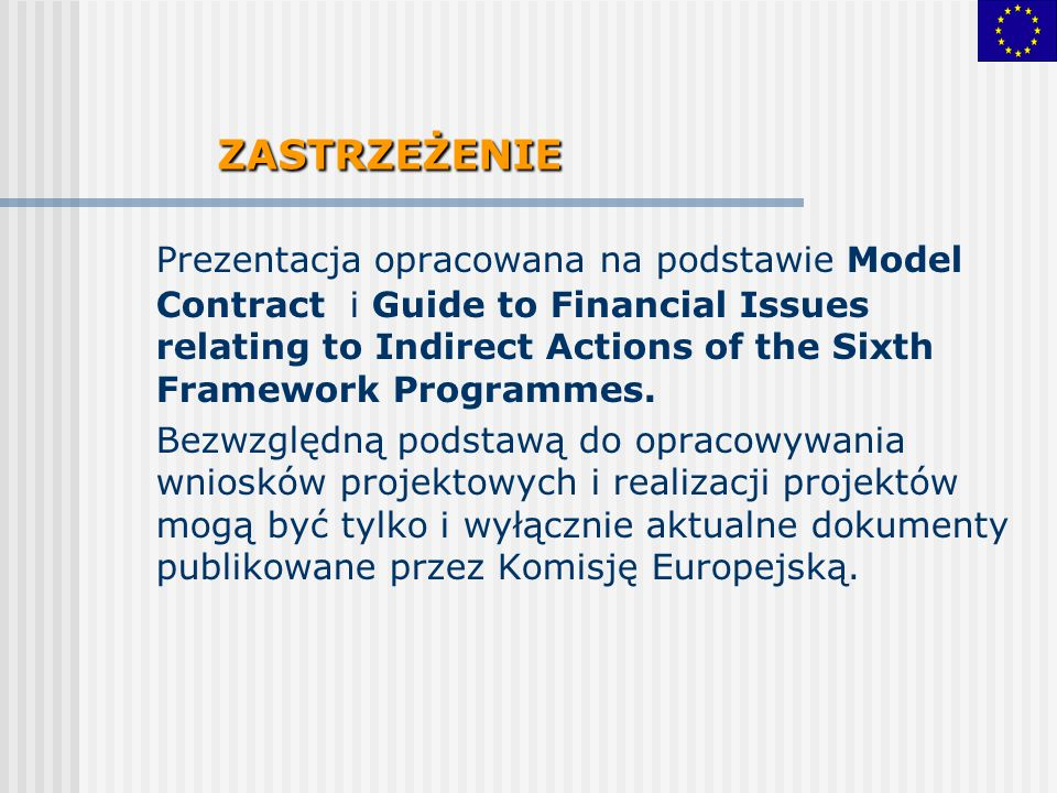 ZASTRZEŻENIE Prezentacja opracowana na podstawie Model Contract i Guide to Financial Issues relating to Indirect Actions of the Sixth Framework Programmes.