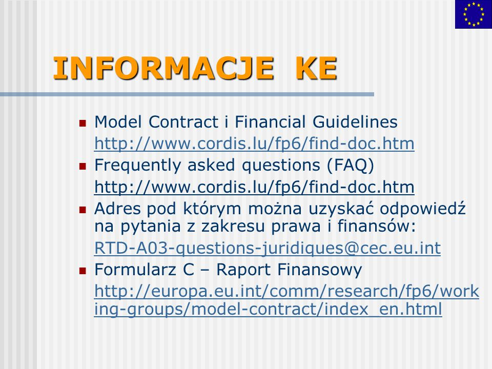 INFORMACJE KE Model Contract i Financial Guidelines http://www.cordis.lu/fp6/find-doc.htm Frequently asked questions (FAQ) http://www.cordis.lu/fp6/find-doc.htm Adres pod którym można uzyskać odpowiedź na pytania z zakresu prawa i finansów: RTD-A03-questions-juridiques@cec.eu.int Formularz C – Raport Finansowy http://europa.eu.int/comm/research/fp6/work ing-groups/model-contract/index_en.html