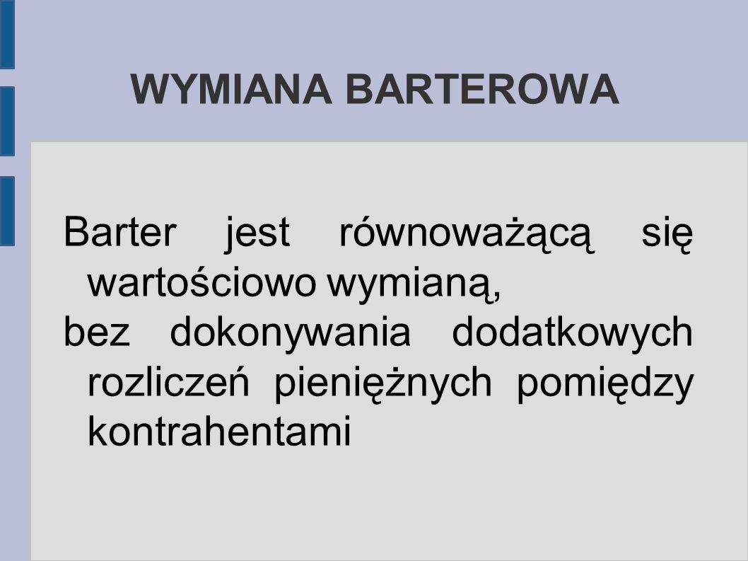 WYMIANA BARTEROWA Barter jest równoważącą się wartościowo wymianą, bez dokonywania dodatkowych rozliczeń pieniężnych pomiędzy kontrahentami