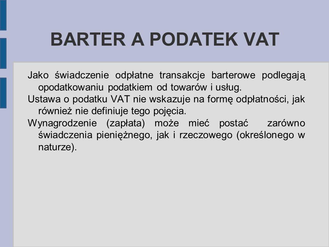 BARTER A PODATEK VAT Jako świadczenie odpłatne transakcje barterowe podlegają opodatkowaniu podatkiem od towarów i usług. Ustawa o podatku VAT nie wsk