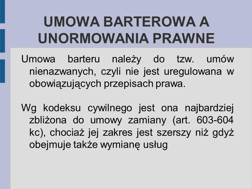UMOWA BARTEROWA A UNORMOWANIA PRAWNE Umowa barteru należy do tzw. umów nienazwanych, czyli nie jest uregulowana w obowiązujących przepisach prawa. Wg