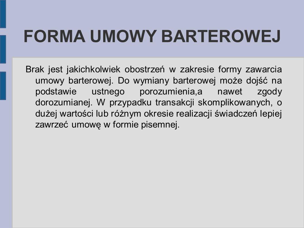 FORMA UMOWY BARTEROWEJ Brak jest jakichkolwiek obostrzeń w zakresie formy zawarcia umowy barterowej. Do wymiany barterowej może dojść na podstawie ust