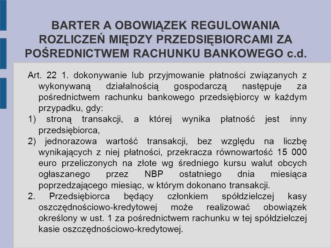 BARTER A OBOWIĄZEK REGULOWANIA ROZLICZEŃ MIĘDZY PRZEDSIĘBIORCAMI ZA POŚREDNICTWEM RACHUNKU BANKOWEGO c.d. Art. 22 1. dokonywanie lub przyjmowanie płat