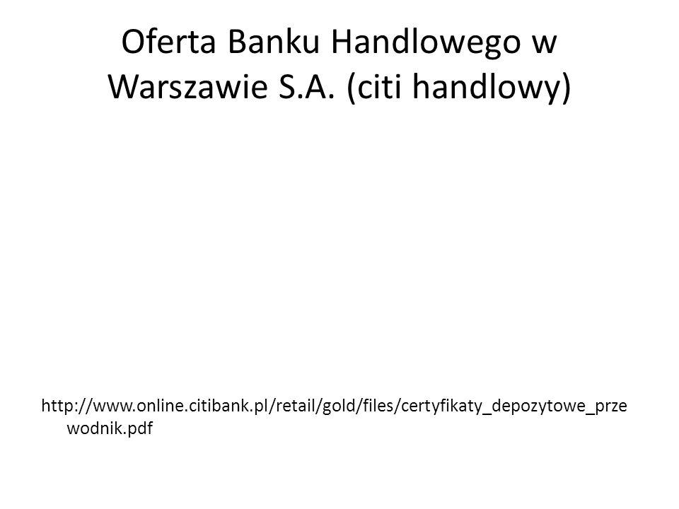 Oferta Banku Handlowego w Warszawie S.A. (citi handlowy) http://www.online.citibank.pl/retail/gold/files/certyfikaty_depozytowe_prze wodnik.pdf