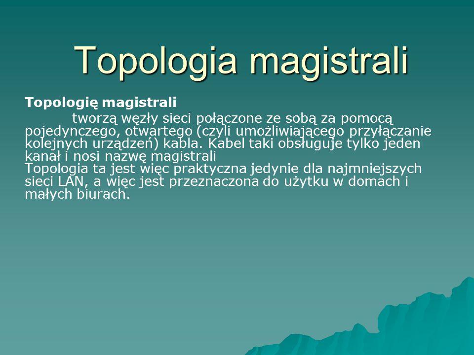 Topologia magistrali Topologię magistrali tworzą węzły sieci połączone ze sobą za pomocą pojedynczego, otwartego (czyli umożliwiającego przyłączanie k