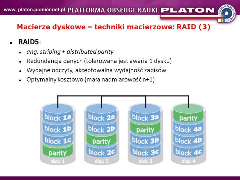 Macierze dyskowe – techniki macierzowe: RAID (3) RAID5: ang. striping + distributed parity Redundancja danych (tolerowana jest awaria 1 dysku) Wydajne