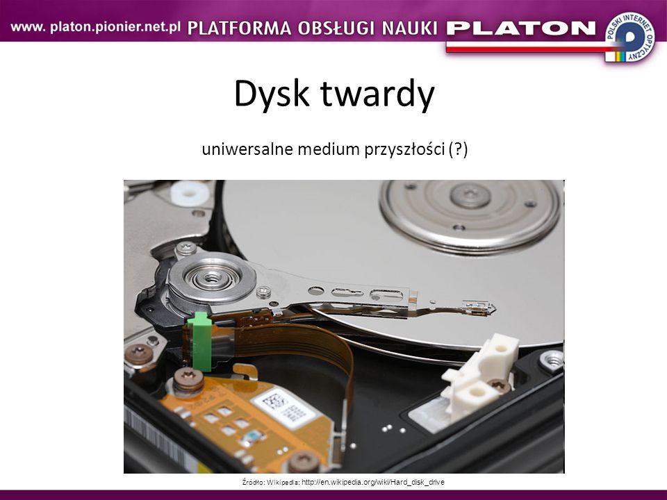 Dysk twardy uniwersalne medium przyszłości (?) Źródło: Wikipedia: http://en.wikipedia.org/wiki/Hard_disk_drive